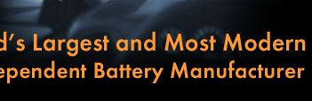 The Worlds Largest and Most Modern Independent Battery Manufacturer